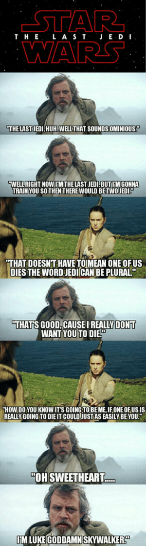 """The Episode 8 buzz is real.: T H E L A S TJ E D I  WARS  THE LASTJEDI, HUH.WELL THAT SOUNDSOMINIOUS  WELURİGHT NOWINITHELAST JEDIBUTIM GONN  TRAINYOU SO THENTHERE WOULD BETWOJED  THAT DOESN'T HAVE TOMEAN ONE OFUS  DIES THE WORD JEDICAN BE PLURAL""""  THAT'S GOOD,CAUSE I REALLYDONT  WANT YOUTO DIES  HOW DO YOU KNOW ITS GOING TOBE ME,IFONE OF US IS  REALLYGOING TO DIE IT COULDJUST AS EASILY BE YOU  """"OH SWEETHEART  IM LUKE GODDAMN SKYWALKER The Episode 8 buzz is real."""
