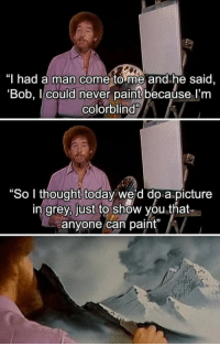 """Bob Ross is the best! ;): """"T had a man come to me and he said,  'Bob, I could never paint becaúse l'm  colorblind  """"So I thought today we'd do a picture  in grey, just to show you that  anyone can pit Bob Ross is the best! ;)"""