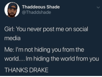 Drake, Shade, and Social Media: T haddeous Shade  @Thaddshade  Girl: You never post me on social  media  Me: I'm not hiding you from the  world.... Im hiding the world from you  THANKS DRAKE Thanks #Drake 😂💯 https://t.co/JYCeRdSjcV