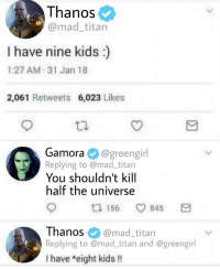 Kids, Mad, and Thanos: T hanoS  @mad_titan  I have nine kids  1:27 AM 31 Jan 18  2,061 Retweets 6,023 Likes  Gamora @greengirl  Replying to @mad_titan  You shouldn't kill  half the universe  156 845  Thanos @mad_titan  Replying to @mad_titan and @greengirl  I have eight kids !! Thats why he threw her off a cliff