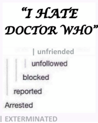 "Doctor, Memes, and Unfriended: ""T HATE  DOCTOR W3HO""  l unfriended  unfollowed  blocked  reported  Arrested  EXTERMINATED"