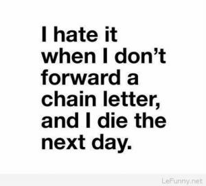 Funny, Net, and Next: T hate it  when I don't  forward a  chain letter,  and I die the  next day  LeFunny.net Funny I hate it when situation