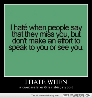 I hate whenhttp://omg-humor.tumblr.com: T hate when people say  that they miss you, but  don't make an effort to  speak to you or see you.  I HATE WHEN  a lowercase letter 'G' is stalking my post  TASTE OFAWESOME.COM  The #2 most addicting site I hate whenhttp://omg-humor.tumblr.com