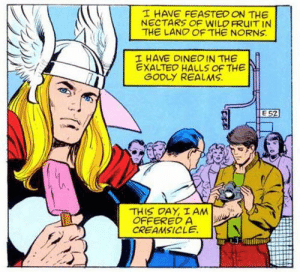 Thor eating a popsicle: T HAVE FEASTED ON THE  NECTARS OF WILD FRUIT IN  THE LANO OF THE NORNS  I HAVE DINEOIN THE  EXALTED HALLS OF THE  GODLY REALMS  E 52  THIS DAY, I AM  OFFERED A  CREAMSICLE Thor eating a popsicle