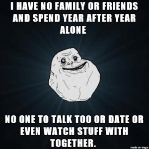 Being Alone, Family, and Friends: T HAVE NO FAMILY OR FRIENDS  AND SPEND YEAR AFTER YEAR  ALONE  NO ONE TO TALK TOO OR DATE OR  EVEN WATCH STUFF WITH  TOGETHER.  made on imgur Just don't see a point in living anymore
