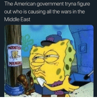 Funny, American, and The Middle: T he American government tryna figure  out who is causing all the wars in the  Middle East  WANTED  MANIAC Anybody acquire that bread today? Can I have a crumb 🥺 @larnite • ➫➫➫ Follow @Staggering for more funny posts daily!