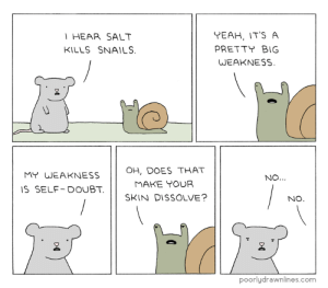 memehumor:  Everybody's Got a Weakness: T HEAR SALT  KILLS SNAILS  YEAH, IT'S A  PRETTY BIG  WEAKNESS  OH, DOES THAT  MY WEAKNESS  NO...  MAKE YOUR  IS SELF DOUBT.  SKIN DISSOLVE?  NO.  poorlydrawnlines.com memehumor:  Everybody's Got a Weakness