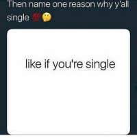 Memes, Worldstar, and Wshh: T hen name one reason why y all  single  700  like if you're single Name one reason why y'all single 👇 @worldstar WSHH