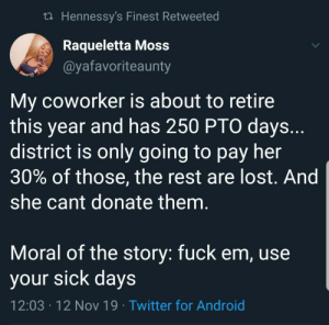 Don't kill yourself for a job that don't care about you: t Hennessy's Finest Retweeted  Raqueletta Moss  @yafavoriteaunty  My coworker is about to retire  this year and has 250 PTO days..  district is only going to pay her  30% of those, the rest are lost. And  she cant donate them.  Moral of the story: fuck em, use  your sick days  12:03 12 Nov 19 Twitter for Android  . Don't kill yourself for a job that don't care about you
