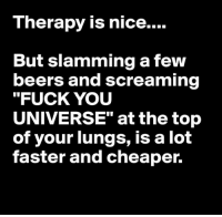 """At The Top Of Your Lungs: T herapy is nice....  But slamming a few  beers and screaming  """"FUCK YOU  UNIVERSE"""" at the top  of your lungs, is a lot  faster and cheaper."""