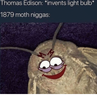 "You know what, take it.: T homas Edison: ""invents light bulb  1879 moth niggas:  -spe You know what, take it."
