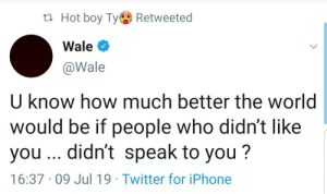 Wise words from Wale by battleangel1999 MORE MEMES: t Hot boy TyRetweeted  Wale  @Wale  U know how much better the world  would be if people who didn't like  you .. didn't speak to you?  16:37 09 Jul 19 Twitter for iPhone Wise words from Wale by battleangel1999 MORE MEMES