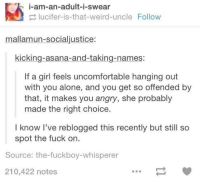 Fuckboy, Fucking, and Girls: T i-am-an-adult-i-swear  lucifer-is-that-weird uncle Follow  mallamun-socialjustice:  kicking-asana-and-taking-names:  If a girl feels uncomfortable hanging out  with you alone, and you get so offended by  that, it makes you angry, she probably  made the right choice  I know I've reblogged this recently but still so  spot the fuck on.  Source: the fuckboy-whisperer  210,422 notes