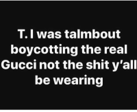 Gucci, Memes, and Shit: T.I was talmbout  boycotting the real  Gucci not the shit y'all  be wearing So what I'm saying is, stop capping this shit should be a mfn breeze for y'all 💁💁💁 shepost♻♻ via @pattie_kayke