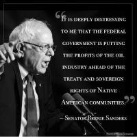 Bernie Sanders, Community, and Memes: T IS DEEPLY DISTRESSING  TO ME THAT THE FEDERAL  GOVERNMENT IS PUTTING  THE PROFITS OF THE OIL  INDUSTRY AHEAD OF THE  TREATY AND SOVEREIGN  RIGHTS OF NATIVE  AMERICAN COMMUNITIES.  9  SENATOR BERNIE SANDERS  PHOTO GAGE SKIDMORE Thank you for speaking out U.S. Senator Bernie Sanders.
