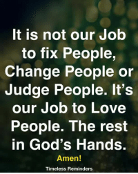 Love, Memes, and Change: t is not our Job  to fix People,  Change People or  Judge People. It's  our Job to Love  People. The rest  in God's Hands  Amen!  Timeless Reminders <3