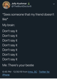 Dad, Iphone, and Twitter: t Jolly Kushmar  @TheBluntDoctor6  Sees someone that my friend doesn't  like*  My brain  Don't sayit  Don't sayit  Don't say it  Don't sayit  Don't sayit  Don't say it  Don't say it  Me :l here's your bestie  6:45 PM 12/30/18 from Irmo, SC Twitter for  iPhone LOOK! ITS YOUR DAD!