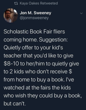 Because kids need more books!: t Kaya Oakes Retweeted  Jon M. Sweeney  @jonmsweeney  Scholastic Book Fair fliers  coming home. Suggestion:  Quietly offer to your kid's  teacher that you'd like to give  $8-10 to her/him to quietly give  to 2 kids who don't receive $  from home to buy a book. I've  watched at the fairs the kids  who wish they could buy a book,  but can't. Because kids need more books!
