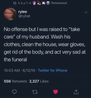 "Clothes, Iphone, and Twitter: t kaylie  Retweeted  rylee  @rylrat  No offense but I was raised to ""take  care"" of my husband. Wash his  clothes, clean the house, wear gloves,  get rid of the body, and act very sad at  the funeral  10:03 AM 6/12/19 Twitter for iPhone  556 Retweets 2,327 Likes They had us in the first half, not gonna lie"