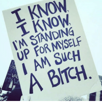 For, Such, and Myself: T KNOW  T KNOW  M STANDING  UP FOR MYSELF  I AM SucH  la  A BICH