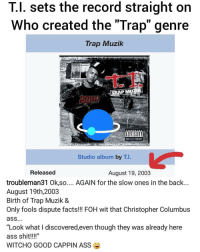 "Ass, Facts, and Foh: T.l. sets the record straight on  Who created the ""Trap"" genre  Trap Muzilk  P MUZIK  ADYISOET  Studio album by T.I.  Released  August 19, 2003  troubleman31 Ok,so.... AGAIN for the slow ones in the back...  August 19th,2003  Birth of Trap Muzik &  Only fools dispute facts! FOH wit that Christopher Columbu:s  ""Look what I discovered,even though they was already here  ass shit!!!""  WITCHO GOOD CAPPIN ASS ti wants all his credit 🔥 ➡️ DM 5 FRIENDS FOR A SHOUTOUT"