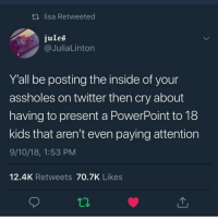Memes, Twitter, and Kids: t lisa Retweeted  jules  @JuliaLinton  Y'all be posting the inside of your  assholes on twitter then cry about  having to present a PowerPoint to 18  kids that aren't even paying attention  9/10/18, 1:53 PM  12.4K Retweets 70.7K Likes Drop W for the Cap tonight
