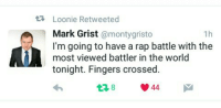 Rap, Rap Battle, and Fingering: t Loonie Retweeted  Mark Grist  monty gristo  1h  I'm going to have a rap battle with the  most viewed battler in the world  tonight. Fingers crossed  V 44. Respeto sa parehas. Good luck sa battle mamaya!  #Unibersikulo4 #InternationalBattle