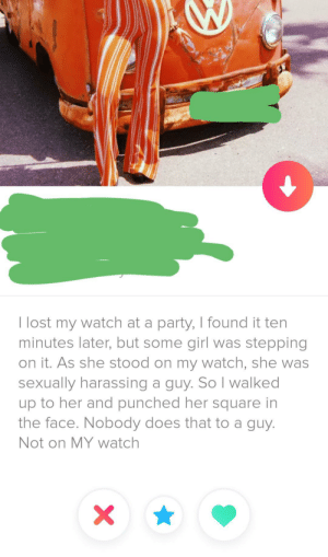 Found this gem: T lost my watch at a party, I found it ten  minutes later, but some girl was stepping  on it. As she stood on my watch, she was  sexually harassing a guy. So I walked  up to her and punched her square in  the face. Nobody does that to a guy.  Not on MY watch  X Found this gem