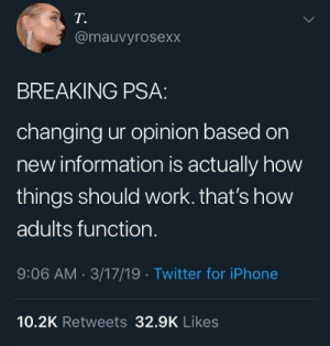 Iphone, Twitter, and Work: T.  @mauvyrosexx  BREAKING PSA  changing ur opinion based on  new information is actually how  things should work. that's how  adults function.  9:06 AM 3/17/19 Twitter for iPhone  10.2K Retweets 329K Likes PSA for those who haven't realized.