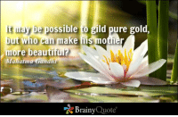 It may be possible to gild pure gold, but who can make his mother more beautiful? - Mahatma Gandhi https://www.brainyquote.com/quotes/authors/m/mahatma_gandhi.html #love #QOTD: t may be possible o gild pure gold,  but who can  make  more beautiful?  Mahatma Gandhi  Brainy  Quote It may be possible to gild pure gold, but who can make his mother more beautiful? - Mahatma Gandhi https://www.brainyquote.com/quotes/authors/m/mahatma_gandhi.html #love #QOTD