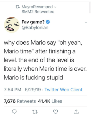 """Fucking, Twitter, and Yeah: t MayroRevamped  SMM2 Retweeted  Fav game?  @Babylonian  why does Mario say """"oh yeah,  Mario time"""" after finishing a  level. the end of the level is  literally when Mario time is over.  Mario is fucking stupid  7:54 PM 6/29/19 Twitter Web Client  7,676 Retweets 41.4K Likes Mario is too desprate"""