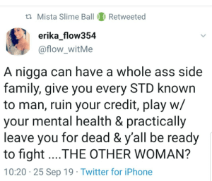 Ass, Family, and Iphone: t Mista Slime Ball  Retweeted  erika_flow354  @flow_witMe  A nigga can have a whole ass side  family, give you every STD known  to man, ruin your credit, play w/  your mental health & practically  leave you for dead & y'all be ready  to fight...THE OTHER WOMAN?  10:20 25 Sep 19 Twitter for iPhone Calling her a homewrecker when he's the one who opened the door.