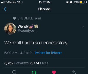 Bad, Iphone, and T-Mobile: T-Mobile  10:57 PM  Threa  SHE AMILLI liked  Wendy  @wendyosi_  We're all bad in someone's story  5:09 AM 4/21/19 Twitter for iPhone  3,752 Retweets 8,774 Likes ριntєrєѕt: @αlrєadуtαkєnxσ♡