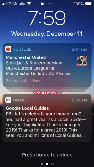 Celebrating the fbi: T-Mobile  100%  cked  7:59  Wednesday, December 11  27m ago  YOUTUBE  Manchester United  Solskjaer & Romero preview  UEFA Europa League tie    Manchester United v AZ Alkmaar  S CONFERENC  3 more notifications  GMAIL  2:50 AM  Google Local Guides  FBI, let's celebrate your impact on G...  You had a great year as a Local Guide-  see your highlights. Thanks for a great  2019! Thanks for a great 2019! This  year, you and millions of Local Guides...  Press home to unlock Celebrating the fbi