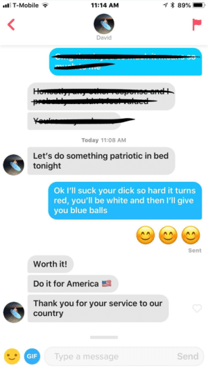 America, Blue Balls, and T-Mobile: T-Mobile  11:14 AM  David  Today 11:08 AM  Let's do something patriotic in bed  tonight  Ok I'll suck your dick so hard it turns  red, you'll be white and then I'll give  you blue balls  Sent  Worth it!  Do it for America  Thank you for your service to our  country  Type a message  Send Going all out for the 4th of July