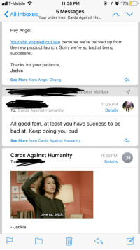 angelchangsta: I would have a LOT less anxiety about responding to emails if all email interactions were like this: T-Mobile  11:38 PNM  5 MessageS  Your order from Cards Against Hu...  All Inboxes  Hey Angel  Your shit shipped out late because we're backed up from  the new product launch. Sorry we're so bad at being  successful.  Thanks for your patience,  Jackie  See More from Angel Chang  m Sent Mailbox  11:28 PM  To: Cards Against Humanity  Details  All good fam, at least you have success to be  bad at. Keep doing you buc  See More from Cards Against Humanity  Cards Against Humanity  11:30 PM  Details  CH  Love ya, bitch  Jackie angelchangsta: I would have a LOT less anxiety about responding to emails if all email interactions were like this