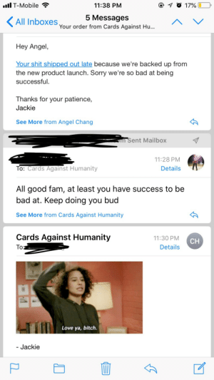 angelchangsta:I would have a LOT less anxiety about responding to emails if all email interactions were like this: T-Mobile  11:38 PNM  5 MessageS  Your order from Cards Against Hu...  All Inboxes  Hey Angel  Your shit shipped out late because we're backed up from  the new product launch. Sorry we're so bad at being  successful.  Thanks for your patience,  Jackie  See More from Angel Chang  m Sent Mailbox  11:28 PM  To: Cards Against Humanity  Details  All good fam, at least you have success to be  bad at. Keep doing you buc  See More from Cards Against Humanity  Cards Against Humanity  11:30 PM  Details  CH  Love ya, bitch  Jackie angelchangsta:I would have a LOT less anxiety about responding to emails if all email interactions were like this