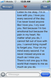 No Matter What You Do: T-Mobile 12:28 AM  Messages  Edit  Listen to me okay. I'm in  love with you. I love you  every second of the day.  I've never loved anyone  like I love you. I cry over  you. Not because I'm too  emotional but because the  pain in my heart. No  matter what you do,I  cannot fall out of love with  you. I cannot bring myself  to forget you. Your on my  mind every second. I've  never missed anyone as  much as I miss you.  There's not one guy in this  world that means to me as  much as you do.  oj Message  Send
