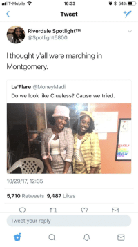 Blackpeopletwitter, T-Mobile, and Clueless: T-Mobile  16:33  Tweet  Riverdale SpotlightTM  @Spotlight6800  l thought y'all were marching irn  Montgomery  La'Flare @MoneyMadi  Do we look like Clueless? Cause we tried.  10/29/17, 12:35  5,710 Retweets 9,487 Likes  CO  1  Tweet your reply <p>We shall overcome (via /r/BlackPeopleTwitter)</p>