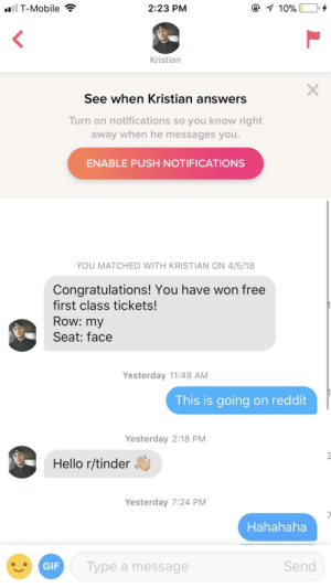 Hello, Reddit, and T-Mobile: T-Mobile  2:23 PM  Kristian  See when Kristian answers  Turn on notifications so you know right  away when he messages you.  ENABLE PUSH NOTIFICATIONS  YOU MATCHED WITH KRISTIAN ON 4/5/18  Congratulations! You have won free  first class tickets!  Row: my  Seat: face  Yesterday 11:48 AM  This is going on reddit  Yesterday 2:18 PM  Hello r/tinder  Yesterday 7:24 PM  Hahahaha  Type a message  Send He said hello.