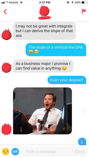 Ass, Gif, and T-Mobile: T-Mobile  2:31 PM  I may not be great with integrals  but I can derive the slope of that  ass  The slope of a vertical line DNE  As a business major I promiseI  can find value in anything  Even your degree?  GIF  Type a message  Send I'm proud of this one.