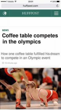 News, T-Mobile, and Coffee: T-Mobile  23:31  1 84%  huffpost.com  HUFFPOST  NEWS  Coffee table competes  in the olympics  How one coffee table fulfilled hisdream  to compete in an Olympic event  O 16 minutes ago
