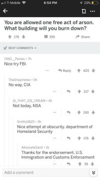 "<p>Nice try, FBI via /r/memes <a href=""https://ift.tt/2tUc8IH"">https://ift.tt/2tUc8IH</a></p>: T-Mobile  6:54 PM  23%  Yo  u are allowed one free act of ars  on.  What building will you burn down?  355  Share  BEST COMMENTS ▼  OMG Ponies 7h  Nice try FBI.  Reply  42  TheShayminex . 5h  No way, CIA  IS_THAT_ICE_CREAM 4h  Not today, NSA  Smitty5825 3h  Nice attempt at obscurity, department of  Homeland Security  AdvocateSaint 1h  Thanks for the endorsement, U.S.  Immigration and Customs Enforcement  ..39  Add a comment <p>Nice try, FBI via /r/memes <a href=""https://ift.tt/2tUc8IH"">https://ift.tt/2tUc8IH</a></p>"