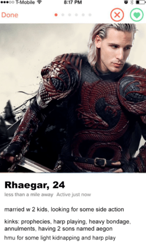T-Mobile, Tinder, and Tumblr: T-Mobile  8:17 PM  Done  Rhaegar, 24  less than a mile away Active just novw  married w 2 kids, looking for some side action  kinks: prophecies, harp playing, heavy bondage,  annulments, having 2 sons named aegon  hmu for some light kidnapping and harp play jeynes: rhaegar targaryens tinder account: leaked