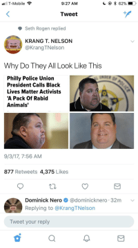"Animals, Black Lives Matter, and Blackpeopletwitter: T-Mobile  9:27 ANM  Tweet  Seth Rogen replied  KRANG T. NELSON  @KrangTNelson  Why Do They All Look Like This  Philly Police Union  President Calls Black  Lives Matter Activists  A Pack Of Rabid  Animals'  9/3/17, 7:56 AM  877 Retweets 4,375 Likes  Dominick Nero @dominicknero 32m  Replying to @KrangTNelson  Tweet your reply <p>""They store their racism in their necks"" (via /r/BlackPeopleTwitter)</p>"