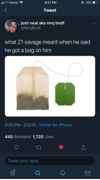 """Iphone, Savage, and T-Mobile: T-Mobile  9:27 PM  39%  Tweet  josh neal aka mrq bndt  @MrqBndt  what 21 savage meant when he said  he got a bag on him  9:00 PM 2/3/19 Twitter for iPhone  440 Retweets 1,720 Likes  Tweet your reply """"Keep a pinky up, when I air out"""""""