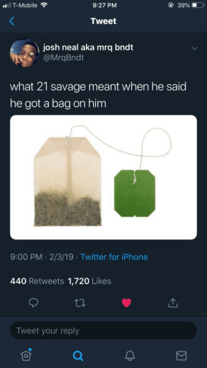 """Dank, Iphone, and Memes: T-Mobile  9:27 PM  39%  Tweet  josh neal aka mrq bndt  @MrqBndt  what 21 savage meant when he said  he got a bag on him  9:00 PM 2/3/19 Twitter for iPhone  440 Retweets 1,720 Likes  Tweet your reply """"Keep a pinky up, when I air out"""" by the_woKENing MORE MEMES"""