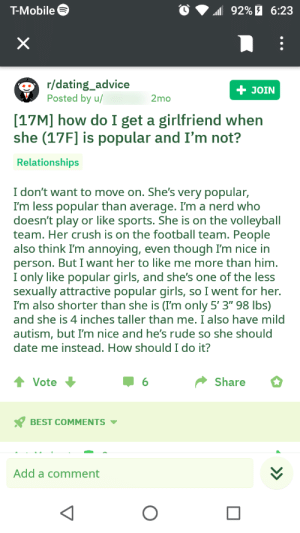 """What this guy said is just awful. His comment history is even worse: T-Mobile  92%6:23  X  r/dating_advice  Posted by u/  + JOIN  2mo  [17M] how do I get a girlfriend when  she (17F] is popular and I'm not?  Relationships  I don't want to move on. She's very popular,  I'm less popular than average. Im a nerd who  doesn't play or like sports. She is on the volleyball  team. Her crush is on the football team. People  also think I'm annoying, even though I'm nice in  person. But I want her to like me more than him.  I only like popular girls, and she's one of the less  sexually attractive popular girls, so I went for her.  I'm also shorter than she is (I'm only 5' 3"""" 98 lbs)  and she is 4 inches taller than me. I also have mild  autism, but I'm nice and he's rude so she should  date me instead. How should I do it?  Share  Vote  6  BEST COMMENTS  Add a comment What this guy said is just awful. His comment history is even worse"""