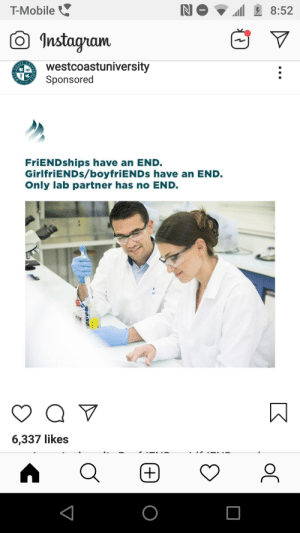T-Mobile, Mobile, and Girlfriends: T-Mobile  Instaam  westcoastuniversity  Sponsored  FriENDships have an END.  GirlfriENDs/boyfriENDs have an END.  Only lab partner has no END.  6,337 likes Imagine basing your opinion on the comedic value of a post solely on the relevance or randomness of the caption.