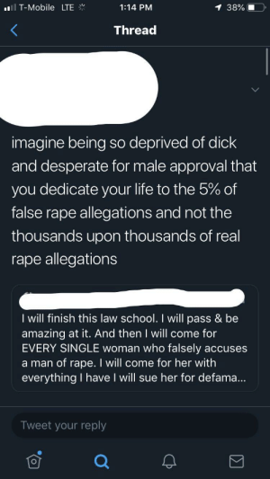 Desperate, Life, and School: T-Mobile LTE  1:14 PM  38%  Thread  imagine being so deprived of dick  and desperate for male approval that  you dedicate your life to the 5% of  false rape allegations and not the  thousands upon thousands of real  rape allegations  I will finish this law school. I will pass & be  amazing at it. And then I will come for  EVERY SINGLE woman who falsely  a man of rape. I will come for her with  everything I have I will sue her for defama...  accuses  Tweet your reply Full circle. A scholarly women of color being torn apart by woke twitter for trying to make the world a better place. Who would've guessed?